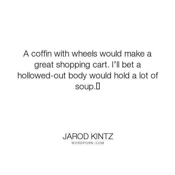 "Jarod Kintz - ""A coffin with wheels would make a great shopping cart. I�ll bet a hollowed-out body..."". humor, death, absurd, body, soup, coffin, shop, shopping, shopping-cart"