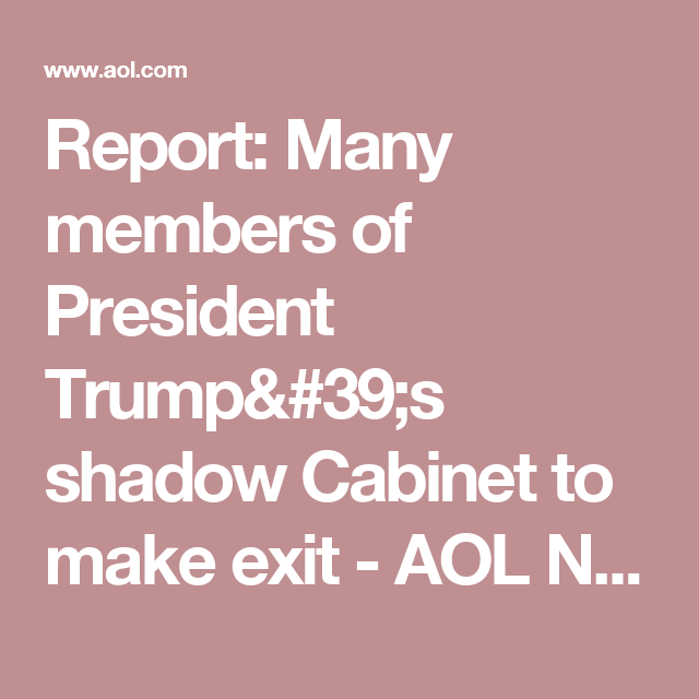 Report: Many Members Of President Trumpu0027s Shadow Cabinet To Make Exit   AOL  News