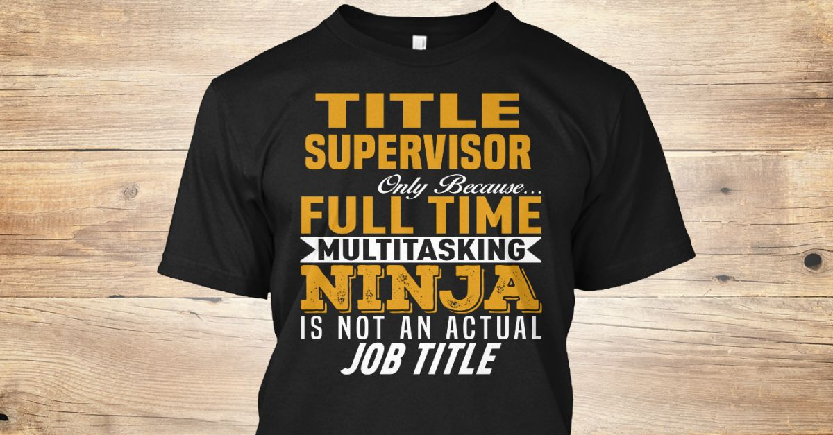 Title supervisor only because full time multitasking ninja