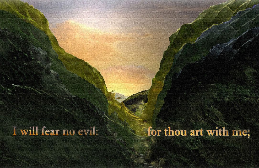 I will fear no evil, for thou art with me;