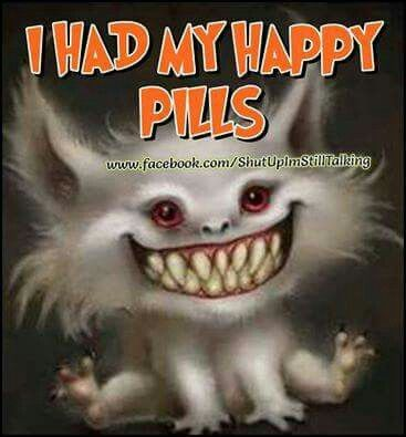 I Took My Happy Pills Quotes Art Quotes Wtf Funny Funny Quotes