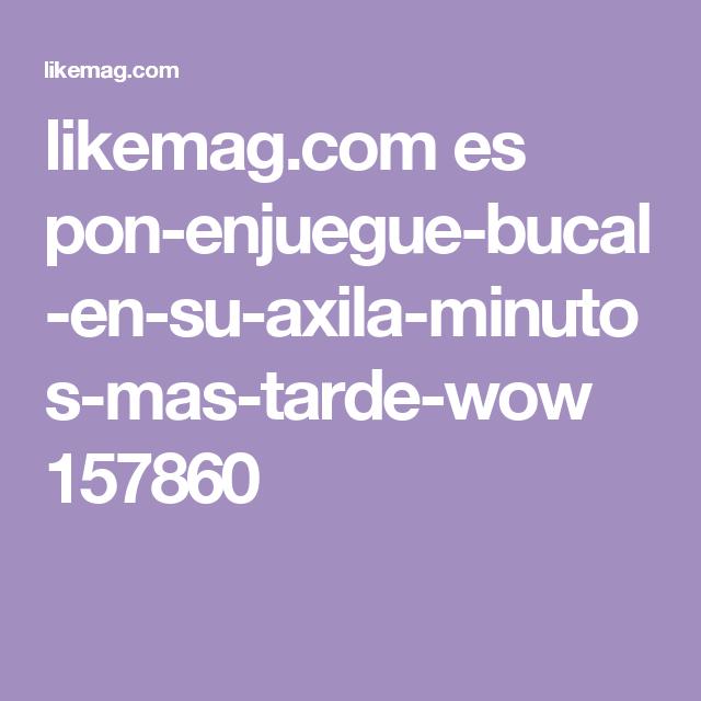 likemag.com es pon-enjuegue-bucal-en-su-axila-minutos-mas-tarde-wow 157860