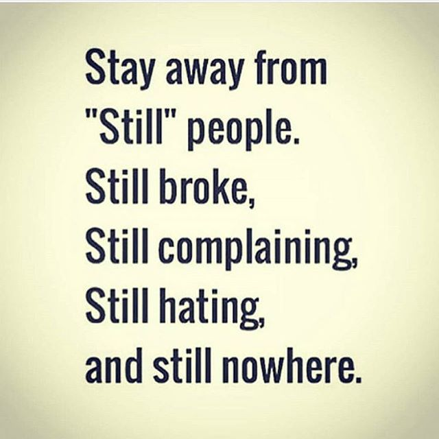 Stay Away From Still People Still Broke Still Complaining Still