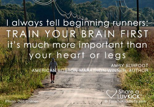 "<3 ""I always tell beginning runners: TRAIN YOUR BRAIN FIRST ... it's much more important than your heart or legs."" ~ Amby Burfoot"