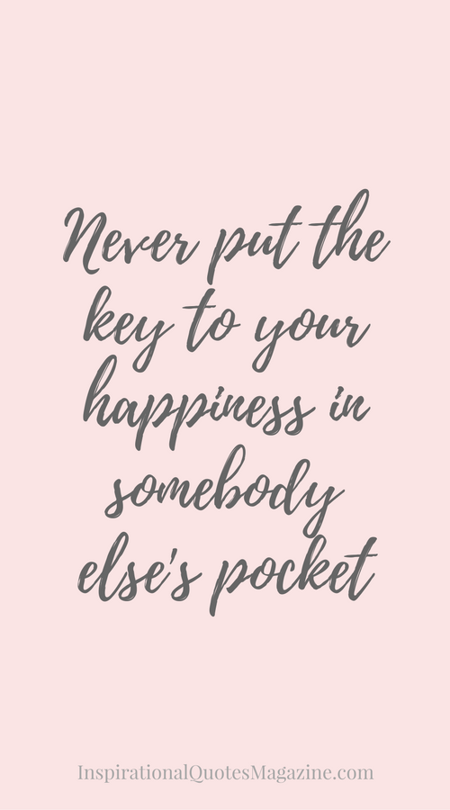 Never Put The Key To Your Happiness In Somebody Elses Pocket