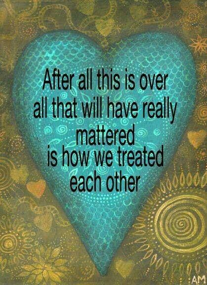 After all this is over all that will have really mattered is how we treated each other.