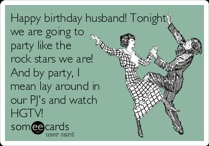 Free And Funny Birthday Ecard Happy Husband Tonight We Are Going To Party Like The Rock Stars By I Mean Lay Around In Our PJs