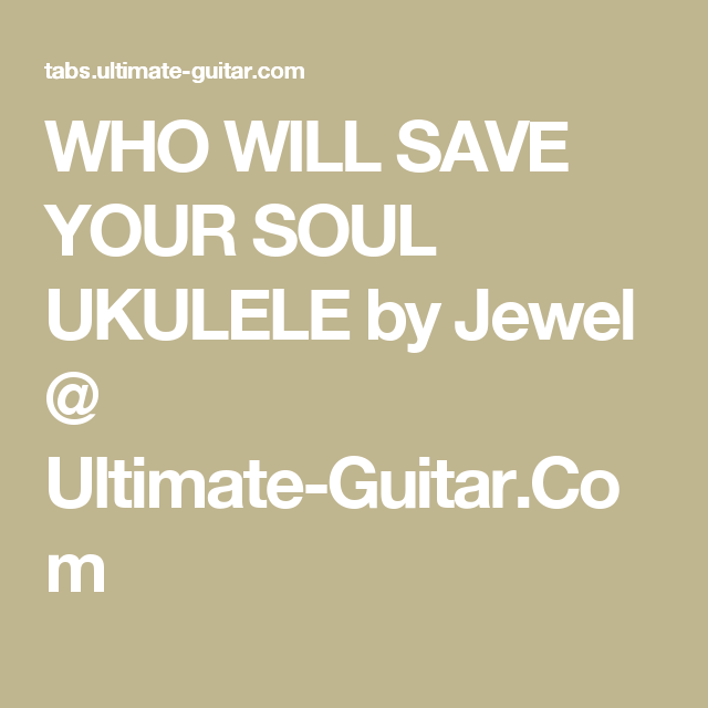 WHO WILL SAVE YOUR SOUL UKULELE by Jewel @ Ultimate-Guitar.Com ...