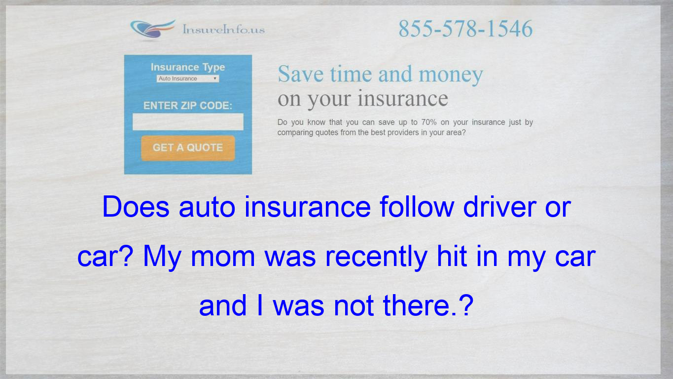 Does Auto Insurance Follow Driver Or Car My Mom Was Recently Hit