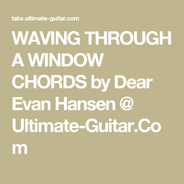 WAVING THROUGH A WINDOW CHORDS by Dear Evan Hansen @ Ultimate-Guitar ...