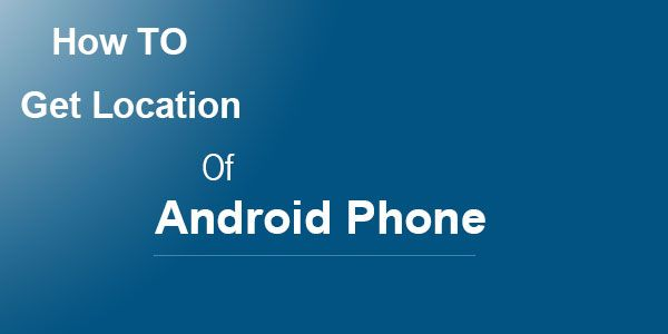 Get The Location Of Your Android Phone using android smart
