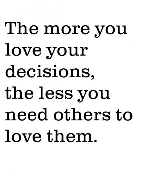 The more you love your decisions, the less you need others to lve them.