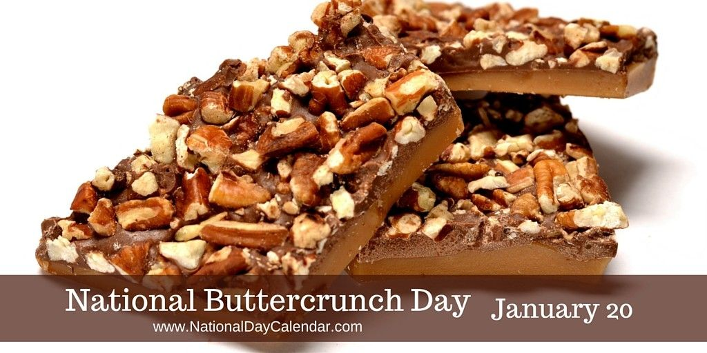 NATIONAL BUTTERCRUNCH DAY � January 20 - National Buttercrunch Day is celebrated annually on January 20th.  Today celebrates this toffee candy. Buttercrunch is a combination of toffee, covered with chocolate. It has a crunchy texture and a caramel flavor. Variations on the recipe include toasted almond sprinkles.