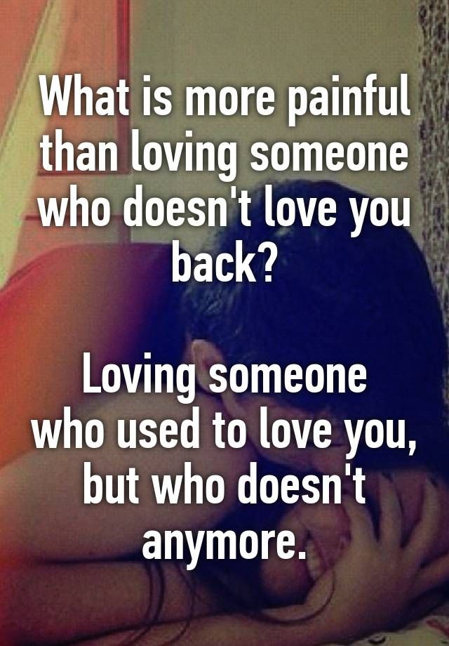 What is more painful than loving someone who doesn't love you back? Loving someone who used to love you, but who doesn't anymore.