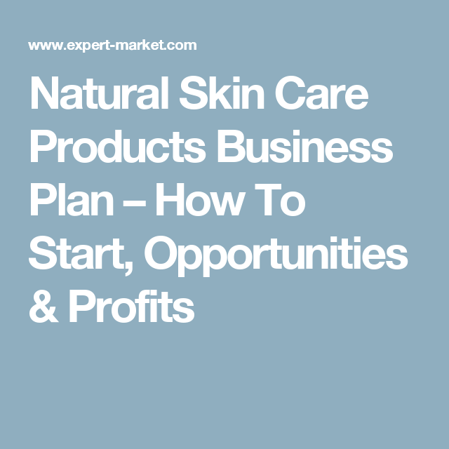 Natural Skin Care Products Business Plan How To Start Opportunities Profits Natural Skin Care Routine Natural Skin Care Natural Skin