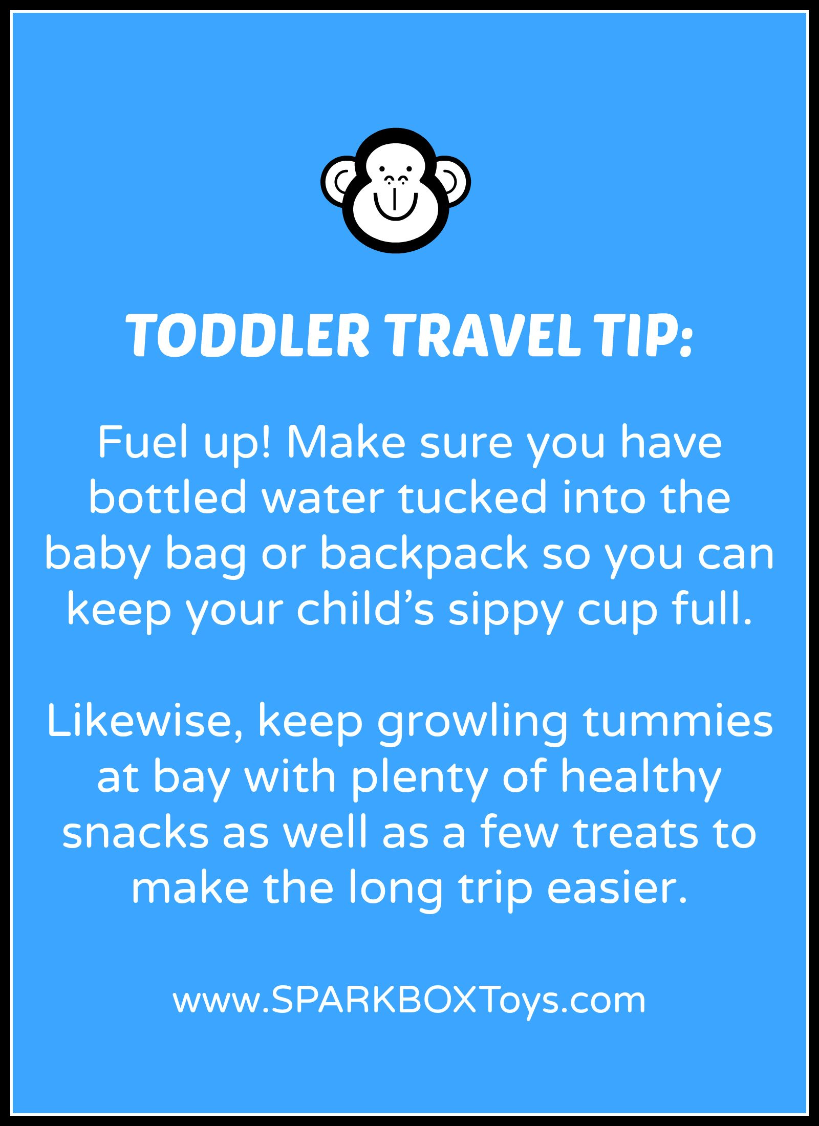 Toddler Travel Tip: Fuel up. Make sure you have bottled water tucked into the baby bag or backpack so you can keep your child's sippy cup full. Likewise, keep growling tummies at bay with plenty of healthy snacks as well as a few treats to make the long trip easier.  | #sparkbox #sparkbaby #playlearnreturn #parenting | http://www.sparkboxtoys.com