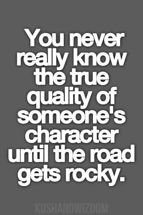 You Never Really Know The True Quality Of Someones Character Until