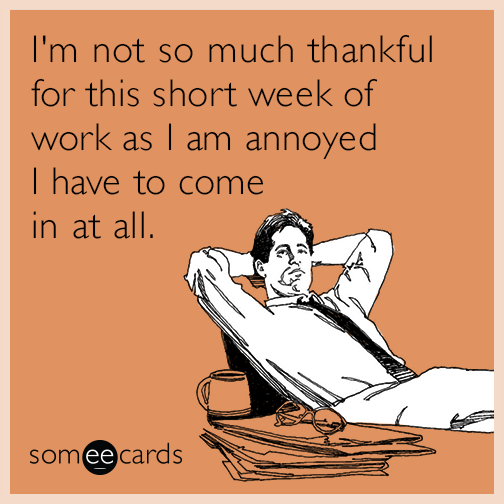I M Not So Much Thankful For This Short Week Of Work As I Am Annoyed I Have To Come In At All Work Humor Ecards Funny School Quotes Funny