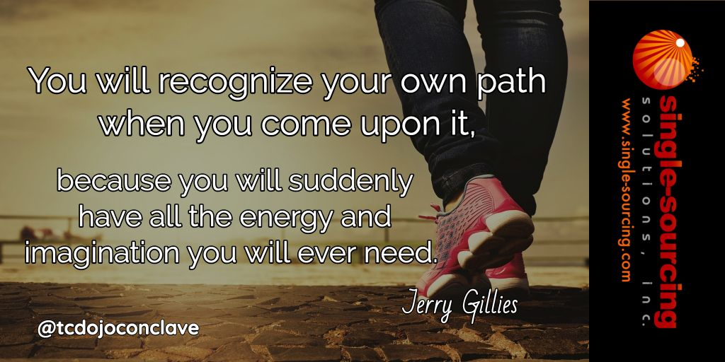 You will recognize your own path when you come upon it because you will suddenly have all the energy and imagination you will ever need. Jerry Gillies http://bit.ly/tcdojoconclave