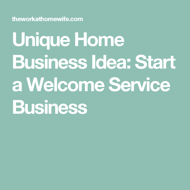 Unique Home Business Idea Start A Welcome Service Business
