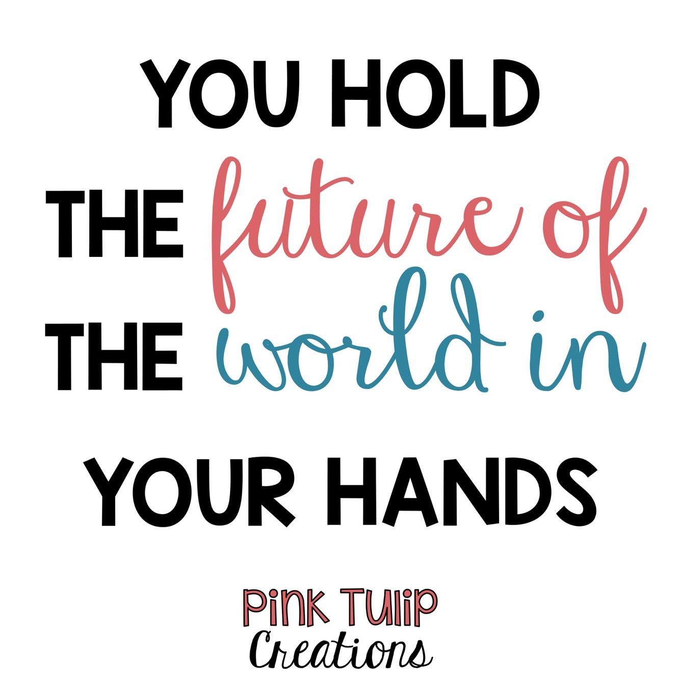 You Hold The Future Of The World In Your Hands Teaching Quotes