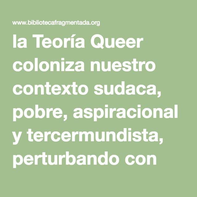la Teoría Queer coloniza nuestro contexto sudaca, pobre, aspiracional y tercermundista, perturbando con nuevas construcciones genéricas a los humanos encantados con la heteronorma