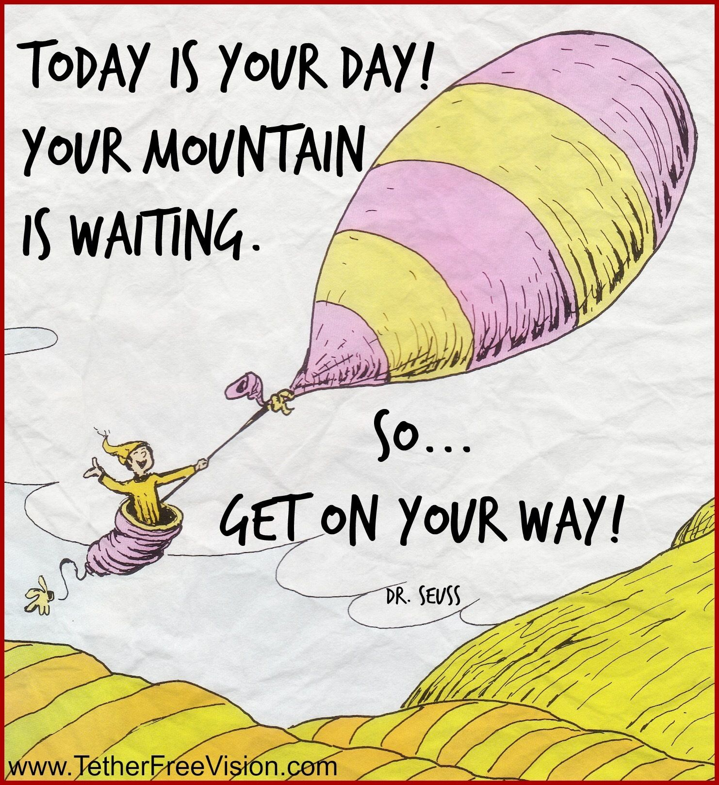 Today Is Your Day Your Mountain Is Waiting So Get On Your Way