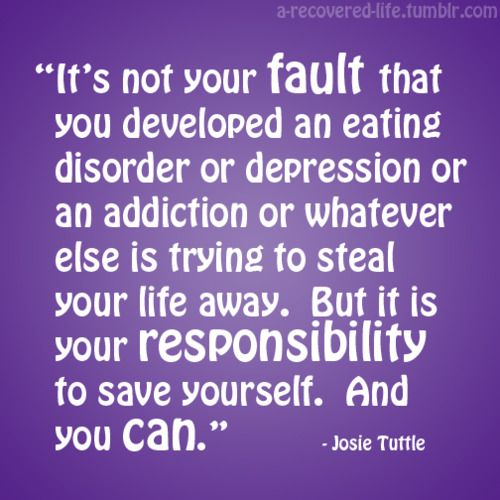 """""""it's not your fault that you developed an eating disorder or depression or an addiction or whatever else is trying to steal your life away. but it is your responsibility to save yourself. and you can."""""""