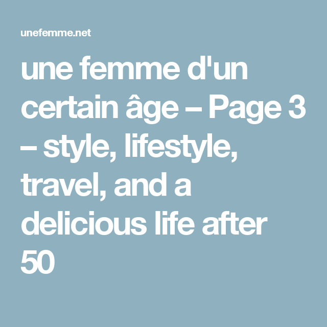 une femme d'un certain âge – Page 3 – style, lifestyle, travel, and a delicious life after 50