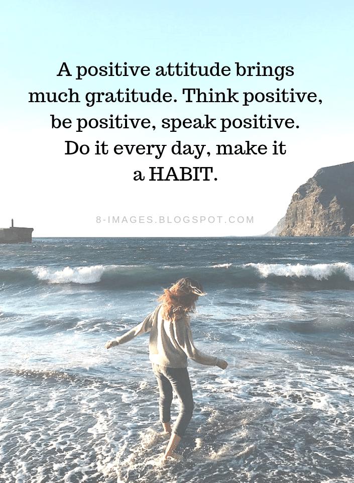 A positive attitude brings much gratitude.  Think positive, be positive Positive Attitude Quotes - Quotes