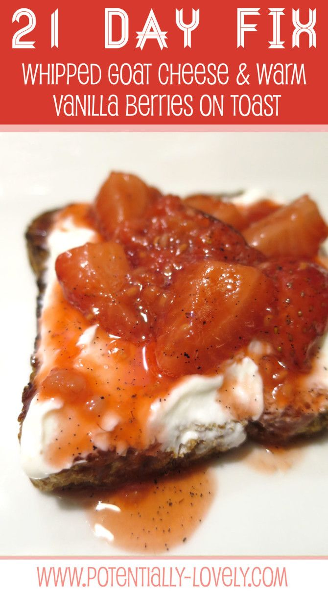 21 Day Fix Whipped Goat Cheese with Warm Vanilla Berries on Toast = 1 BLUE, 1/2 PURPLE, 1 YELLOW