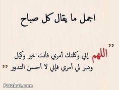 قل كل صباح اللهم إني وكلتك أمري فانت خير وكيل ودبر لي امري فاني لا احسن التدبير Cool Words Arabic Quotes Words