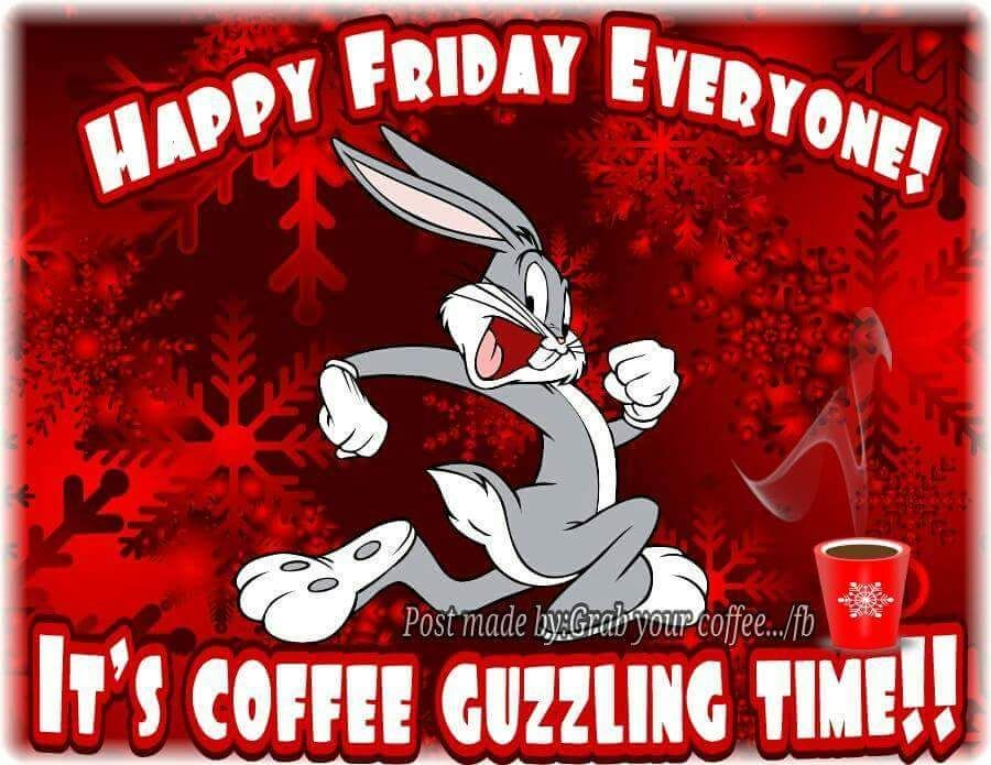Happy Friday Everyone It S Coffee Guzzling Time Bugs Bunny Funny Coffee Quote Funny Coffee Quotes Friday Coffee Quotes Coffee Quotes