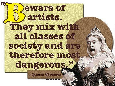 beware of artists queen victoria - Bing Images an image I did of one of my favorite quotes