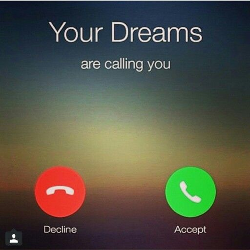 Your dreams are calling you.
