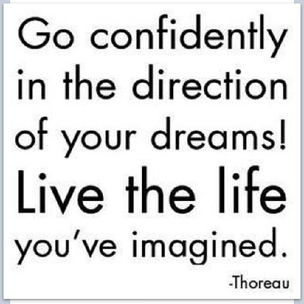 Go confidently in the direction of your dreams! Live the life you've imagined. ~ Thoreau