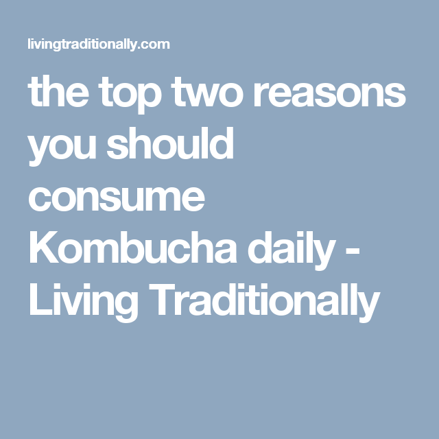 the top two reasons you should consume Kombucha daily - Living Traditionally