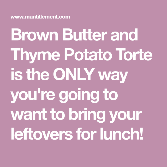 Brown Butter and Thyme Potato Torte is the ONLY way you're going to