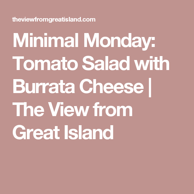 Minimal Monday: Tomato Salad with Burrata Cheese | The View from Great Island