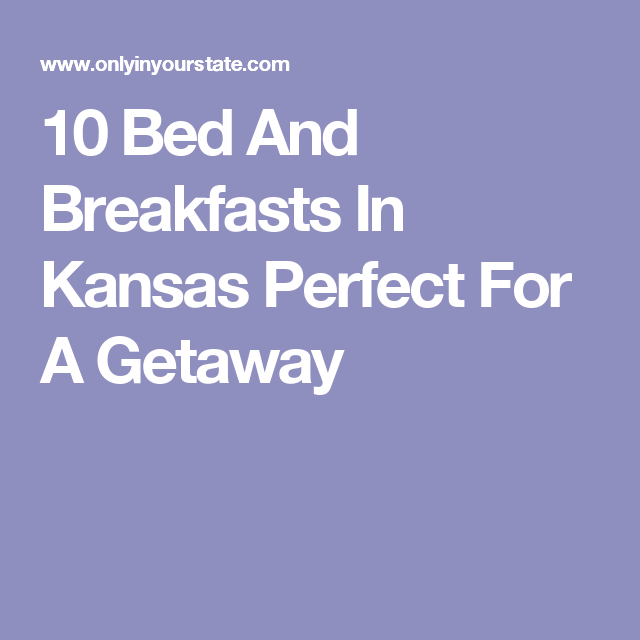 10 Bed And Breakfasts In Kansas Perfect For A Getaway