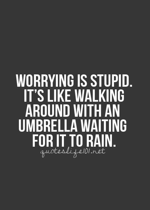 Worrying is stupid....