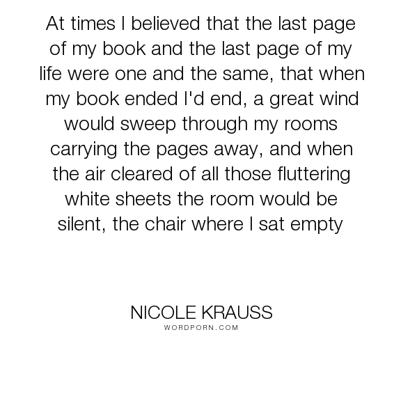 "Nicole Krauss - ""At times I believed that the last page of my book and the last page of my life were..."". death, writing"