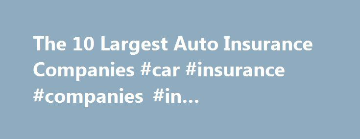 The 10 Largest Auto Insurance Companies Car Insurance Companies