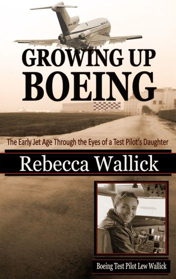 Growing Up Boeing: The Early Jet Age Through The Eyes Of A ...