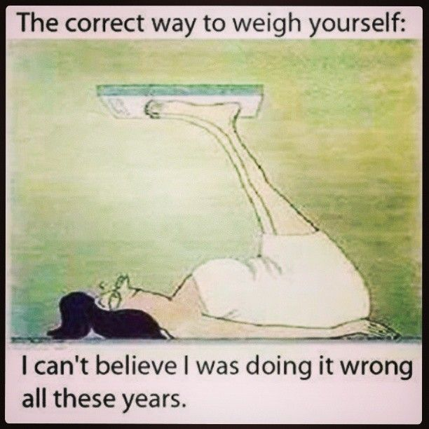 The correct way to weigh yourself. I can't believe I was