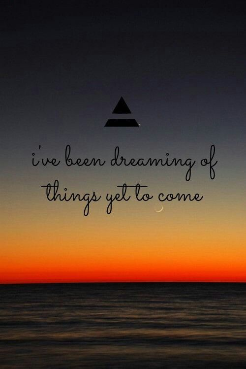I've been dreaming of things get to come