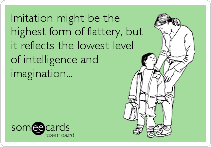 Imitation might be the highest form of flattery, but it reflects the lowest level of intelligence and imagination...