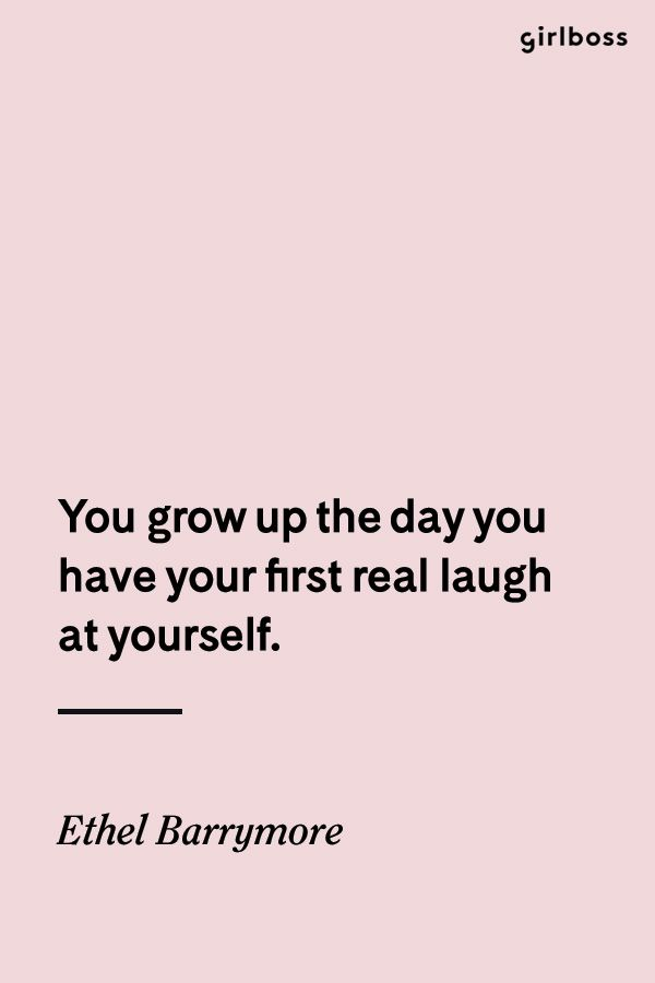 Girlboss Quote You Grow Up The Day You Have Your First Real Laugh At Yourself Quote By Ethel Bar Laugh At Yourself Quotes Laughing Quotes Inspirational Words
