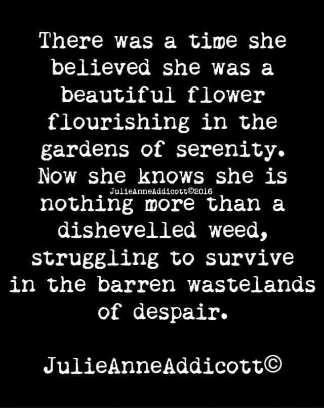 There was a time when she believed she was a beautiful flower flourishing in the gardens of serenity. Now she knows she is nothing more than a disheveled weed, struggling to survive in the barren wastelands of despair.