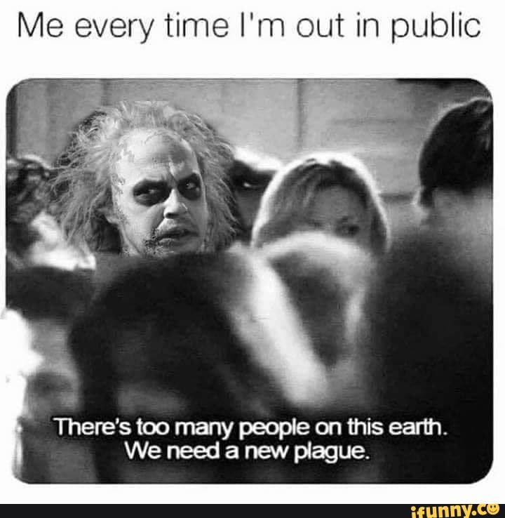 Me every time I'm out in public There's too many people on ...